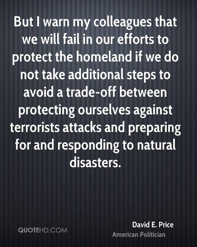 But I warn my colleagues that we will fail in our efforts to protect the homeland if we do not take additional steps to avoid a trade-off between protecting ourselves against terrorists attacks and preparing for and responding to natural disasters.