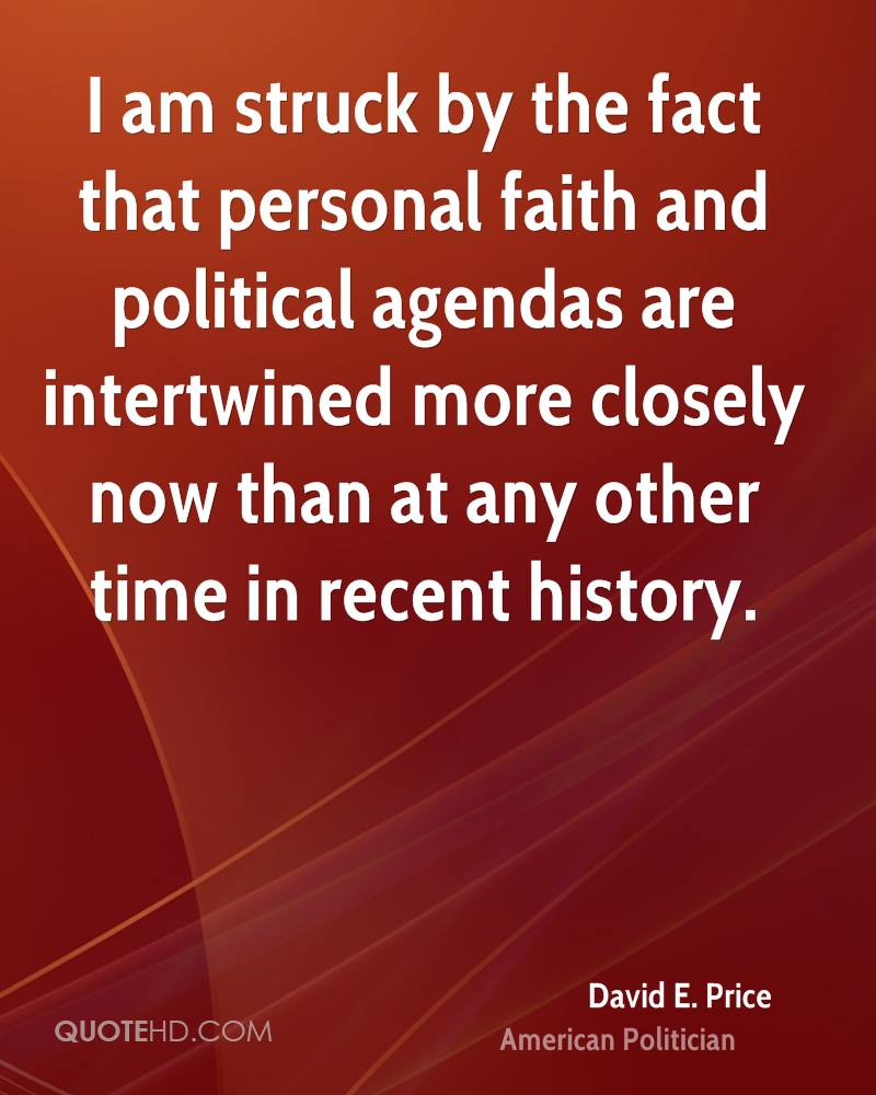 I am struck by the fact that personal faith and political agendas are intertwined more closely now than at any other time in recent history.