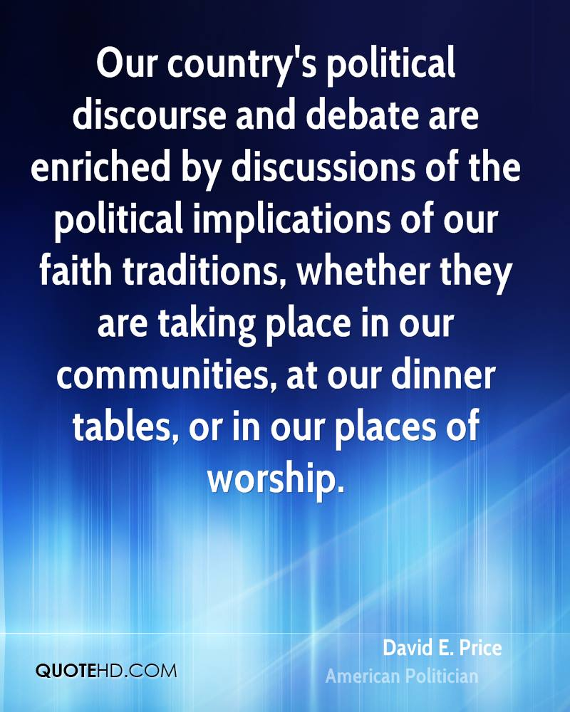 Our country's political discourse and debate are enriched by discussions of the political implications of our faith traditions, whether they are taking place in our communities, at our dinner tables, or in our places of worship.