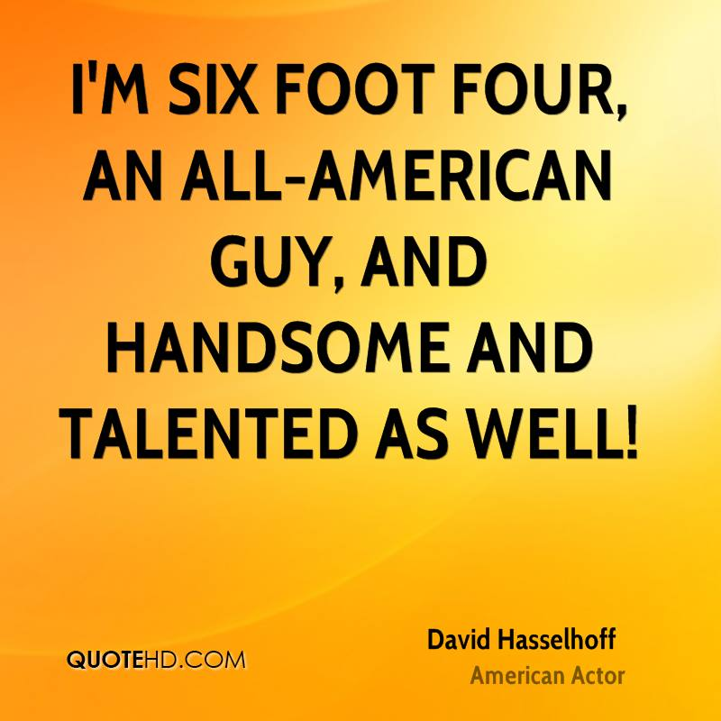 I'm six foot four, an all-American guy, and handsome and talented as well!