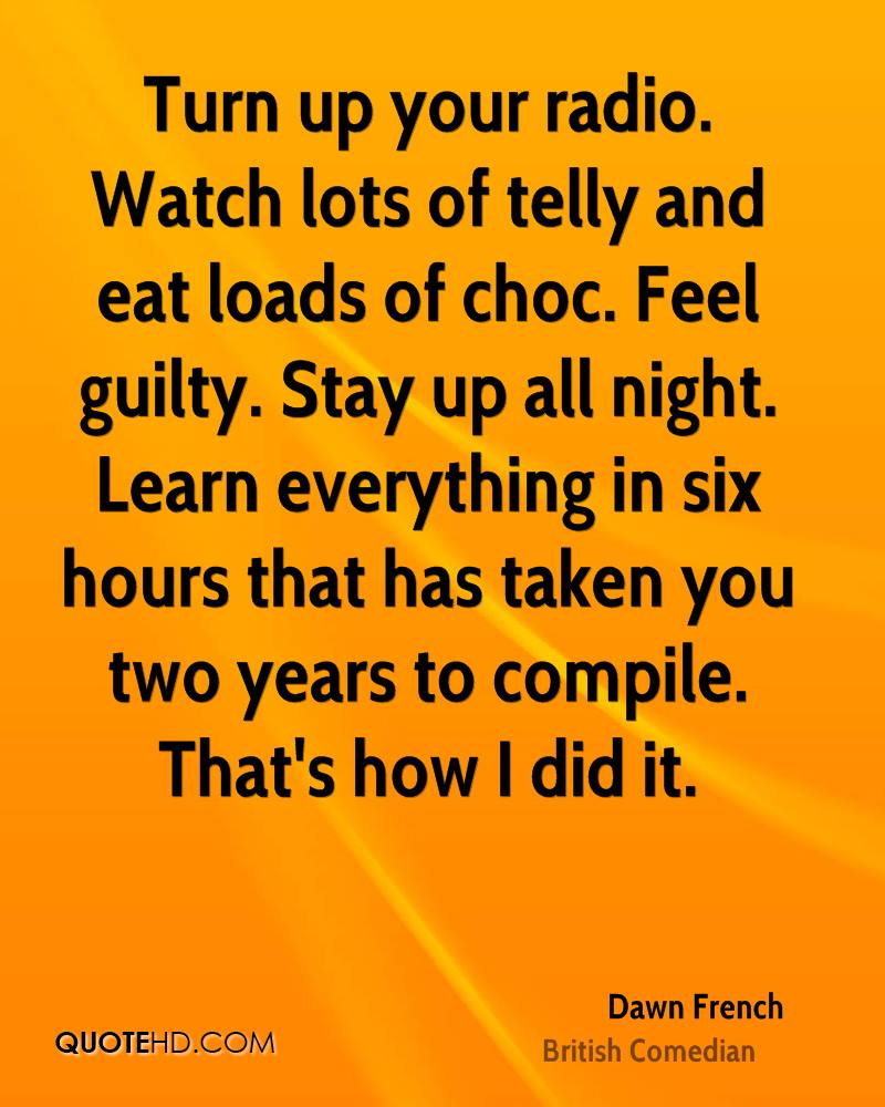 Turn up your radio. Watch lots of telly and eat loads of choc. Feel guilty. Stay up all night. Learn everything in six hours that has taken you two years to compile. That's how I did it.