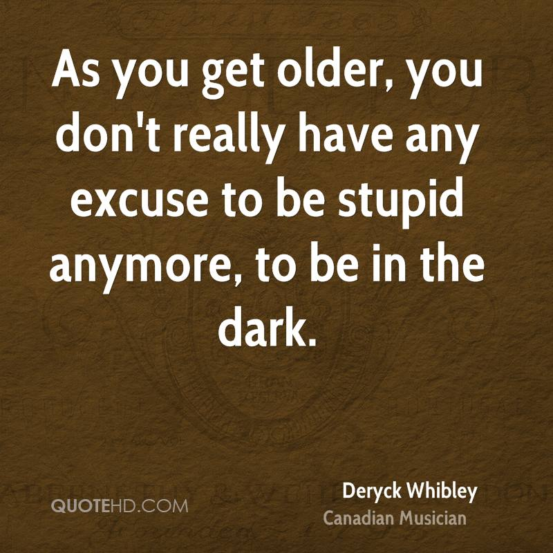 As you get older, you don't really have any excuse to be stupid anymore, to be in the dark.