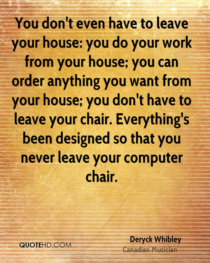 You don't even have to leave your house: you do your work from your house; you can order anything you want from your house; you don't have to leave your chair. Everything's been designed so that you never leave your computer chair.