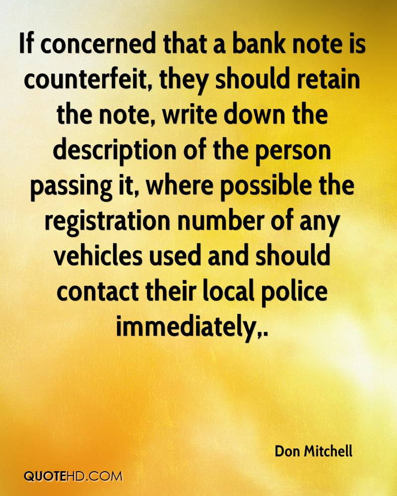 If concerned that a bank note is counterfeit, they should retain the note, write down the description of the person passing it, where possible the registration number of any vehicles used and should contact their local police immediately.