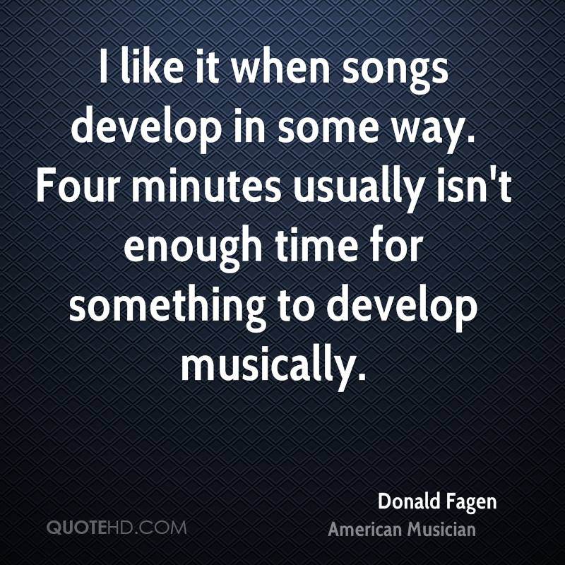 I like it when songs develop in some way. Four minutes usually isn't enough time for something to develop musically.