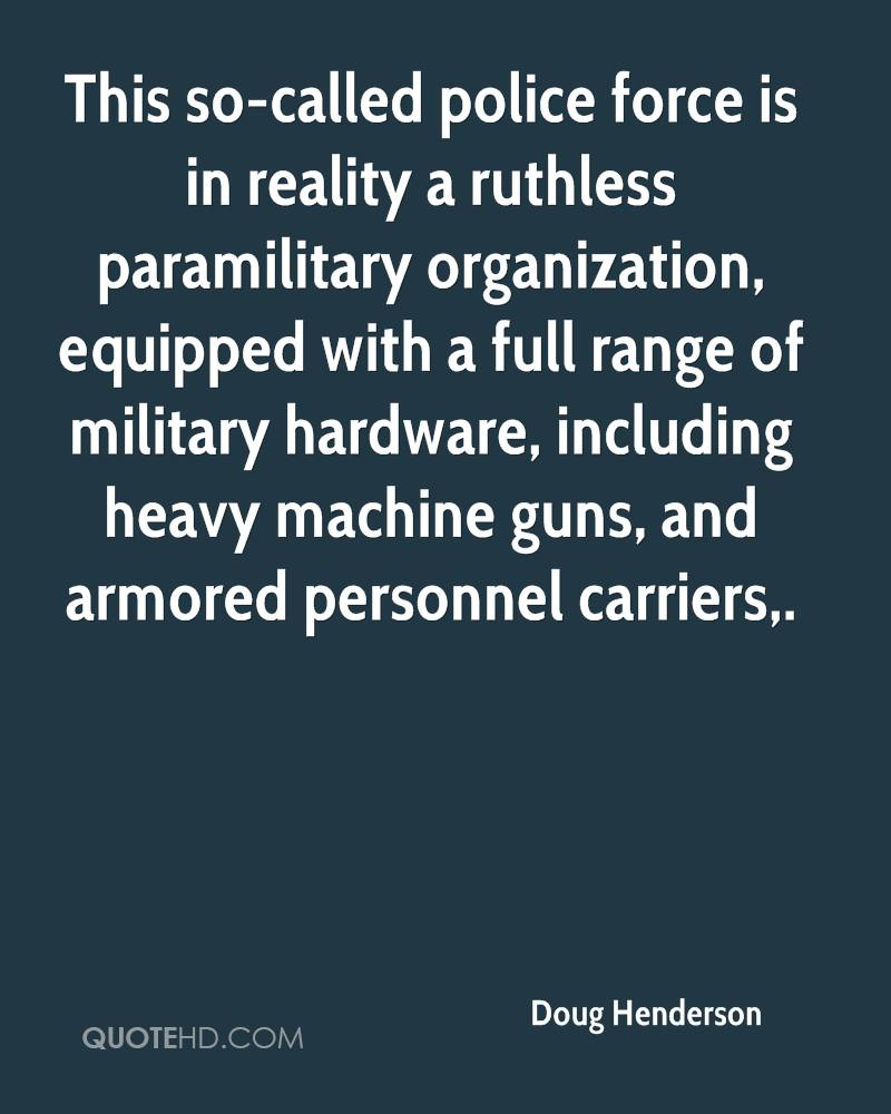 This so-called police force is in reality a ruthless paramilitary organization, equipped with a full range of military hardware, including heavy machine guns, and armored personnel carriers.