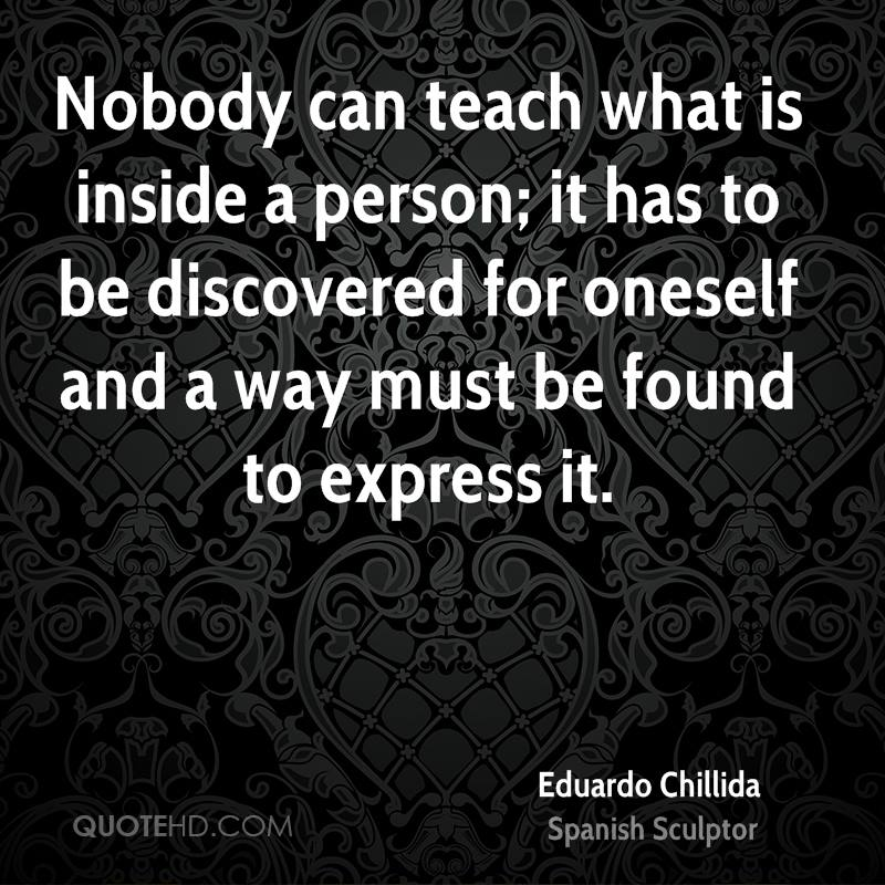 Nobody can teach what is inside a person; it has to be discovered for oneself and a way must be found to express it.