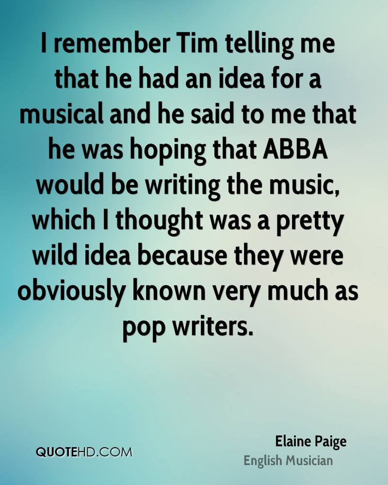I remember Tim telling me that he had an idea for a musical and he said to me that he was hoping that ABBA would be writing the music, which I thought was a pretty wild idea because they were obviously known very much as pop writers.