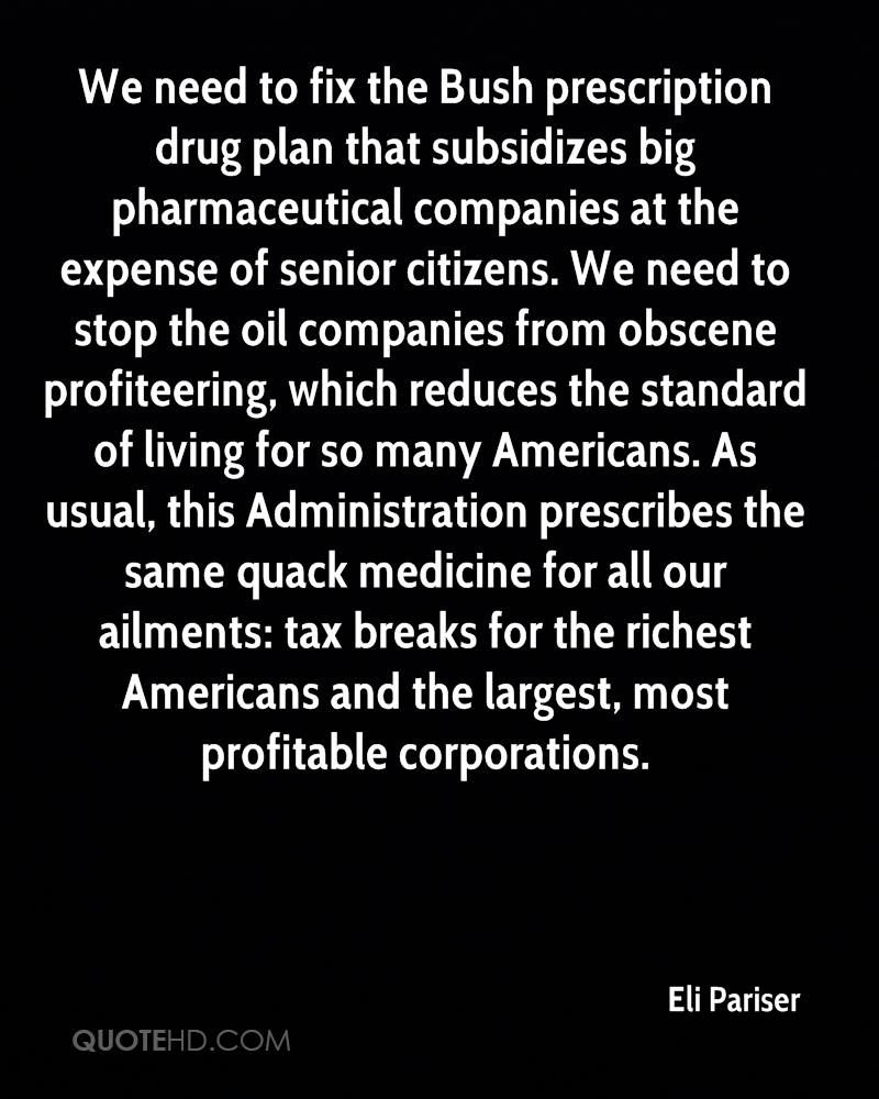 We need to fix the Bush prescription drug plan that subsidizes big pharmaceutical companies at the expense of senior citizens. We need to stop the oil companies from obscene profiteering, which reduces the standard of living for so many Americans. As usual, this Administration prescribes the same quack medicine for all our ailments: tax breaks for the richest Americans and the largest, most profitable corporations.