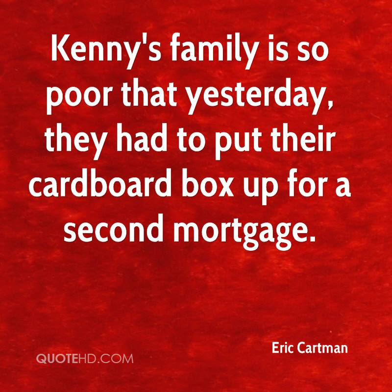 Kenny's family is so poor that yesterday, they had to put their cardboard box up for a second mortgage.