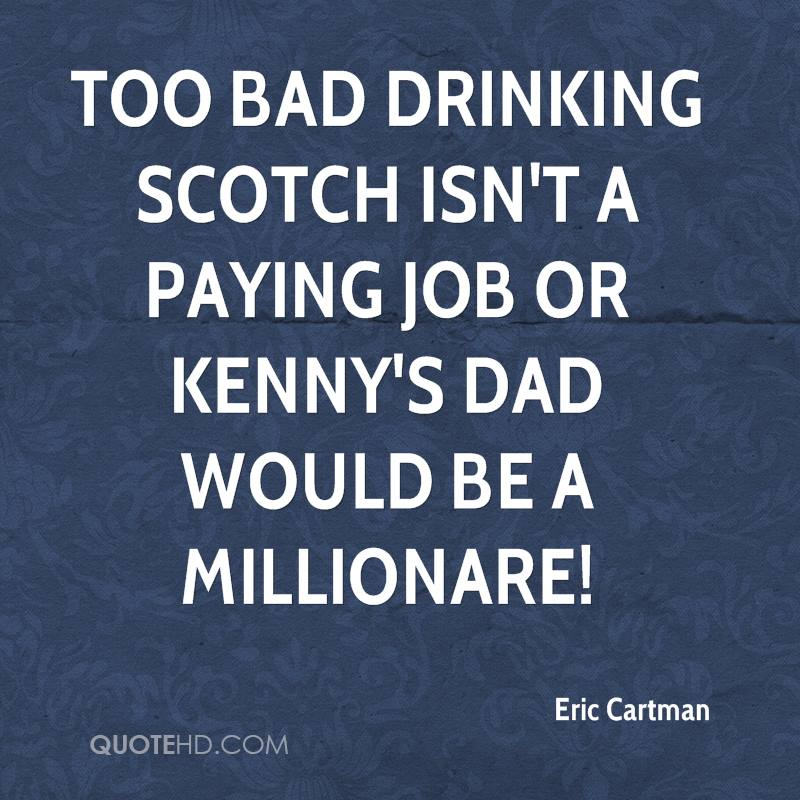Too bad drinking scotch isn't a paying job or Kenny's dad would be a millionare!