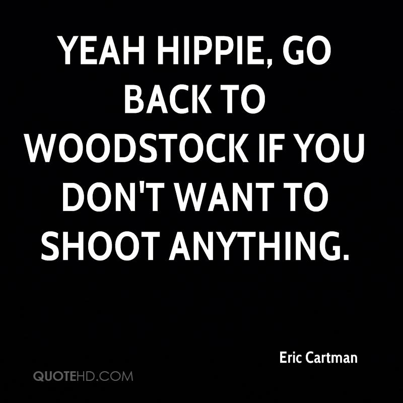 Yeah hippie, go back to Woodstock if you don't want to shoot anything.