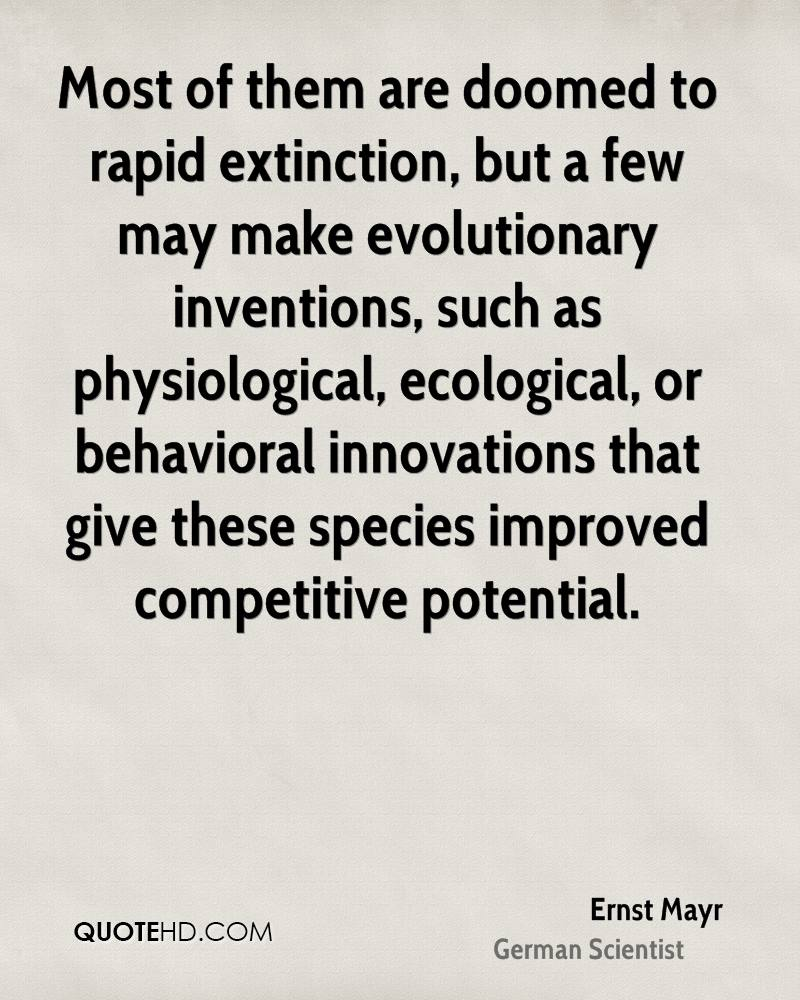 Most of them are doomed to rapid extinction, but a few may make evolutionary inventions, such as physiological, ecological, or behavioral innovations that give these species improved competitive potential.