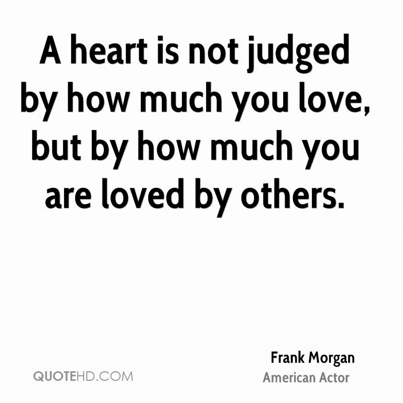 A heart is not judged by how much you love, but by how much you are loved by others.