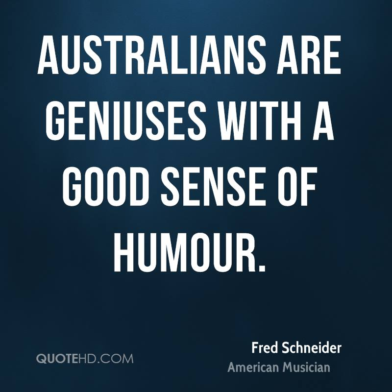 Australians are geniuses with a good sense of humour.