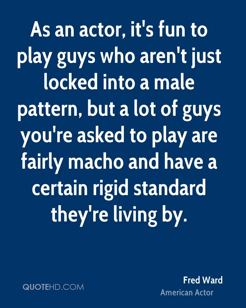 As an actor, it's fun to play guys who aren't just locked into a male pattern, but a lot of guys you're asked to play are fairly macho and have a certain rigid standard they're living by.