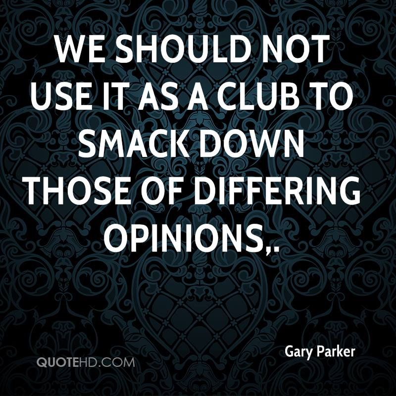 We should not use it as a club to smack down those of differing opinions.