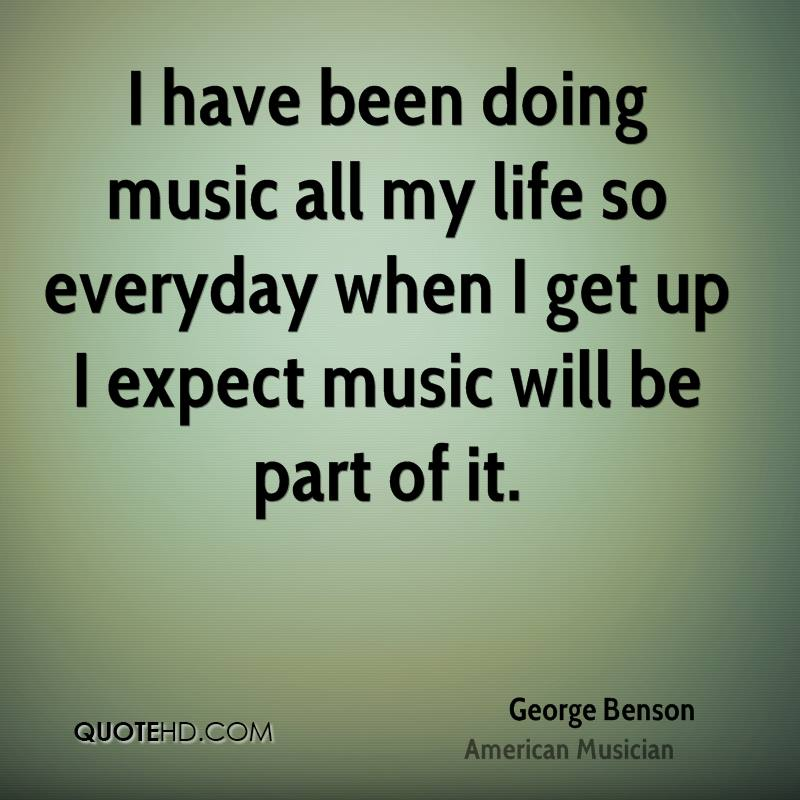 I have been doing music all my life so everyday when I get up I expect music will be part of it.
