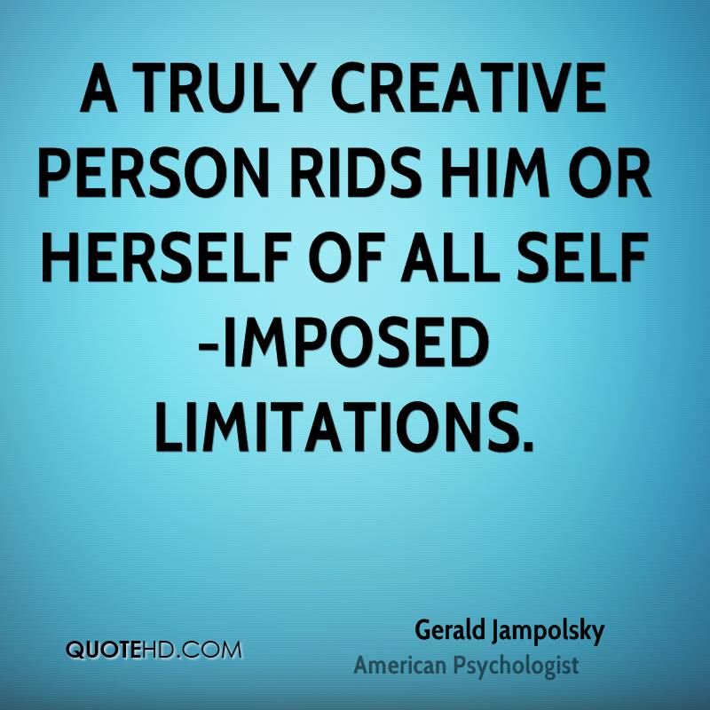 A truly creative person rids him or herself of all self-imposed limitations.