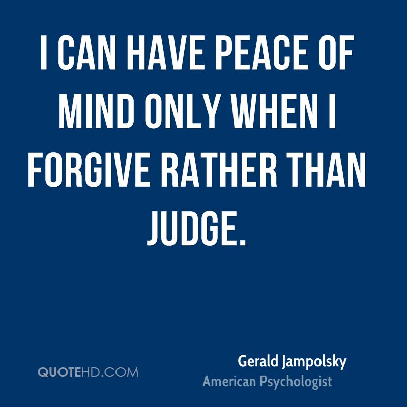 I can have peace of mind only when I forgive rather than judge.