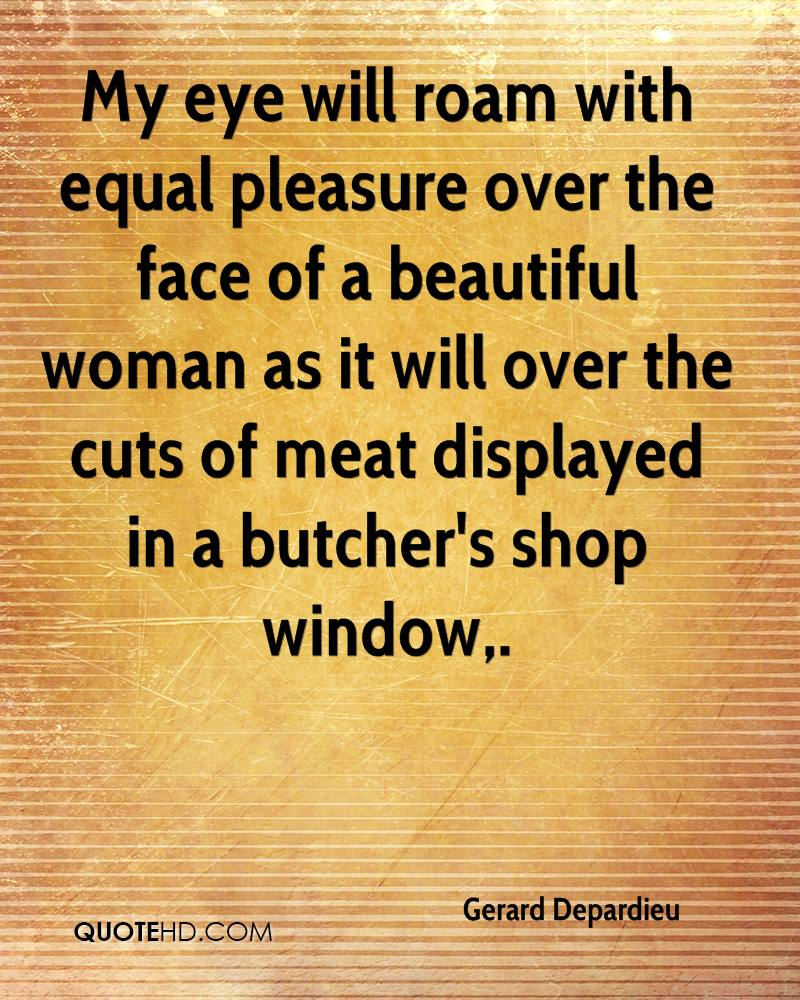 My eye will roam with equal pleasure over the face of a beautiful woman as it will over the cuts of meat displayed in a butcher's shop window.