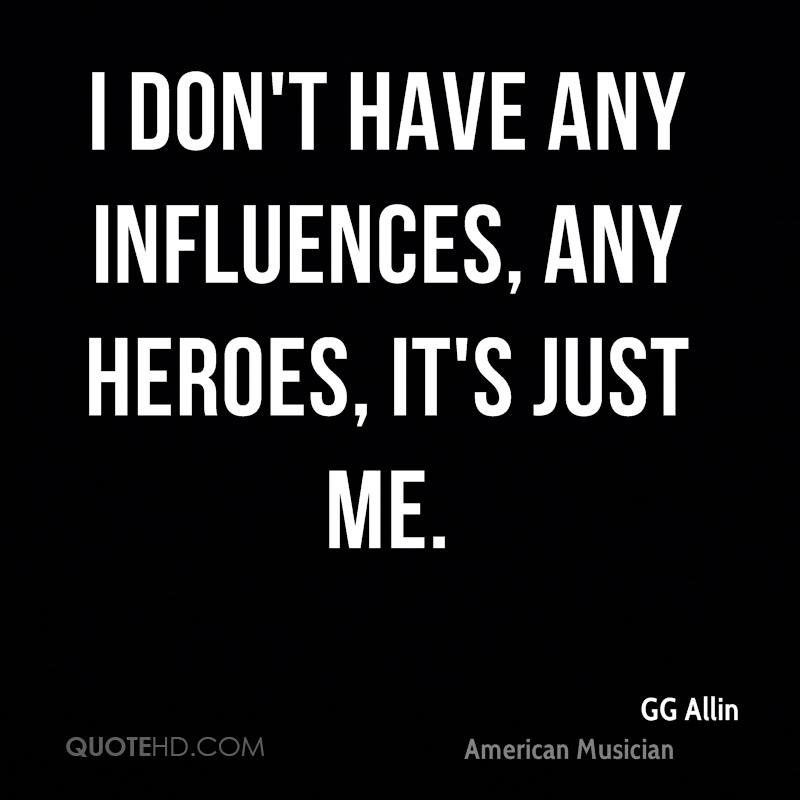 I don't have any influences, any heroes, it's just me.