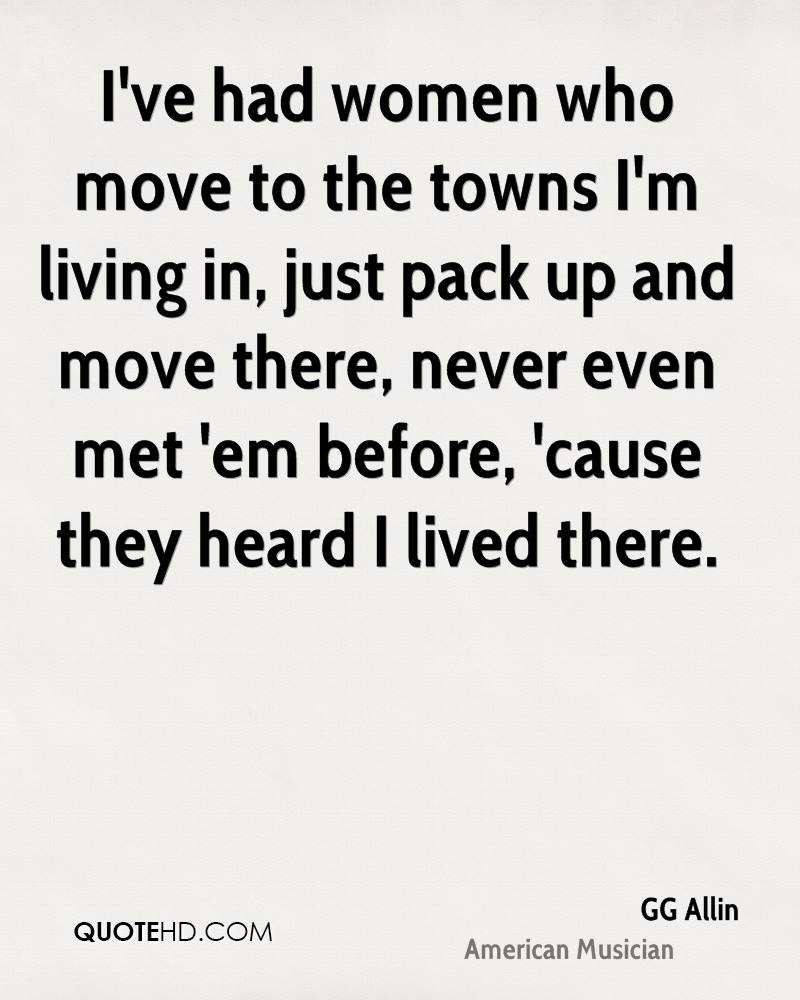 I've had women who move to the towns I'm living in, just pack up and move there, never even met 'em before, 'cause they heard I lived there.