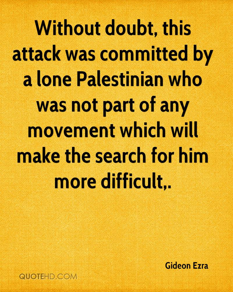 Without doubt, this attack was committed by a lone Palestinian who was not part of any movement which will make the search for him more difficult.