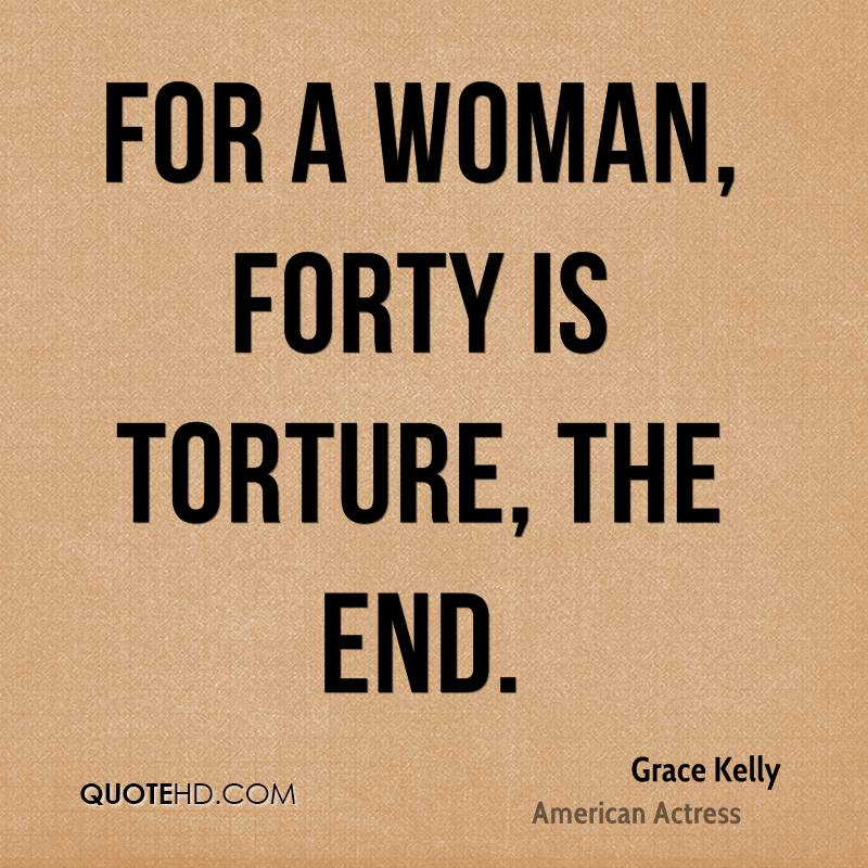 For a woman, forty is torture, the end.