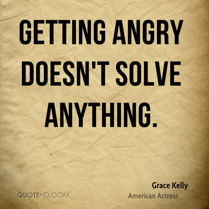 Getting angry doesn't solve anything.