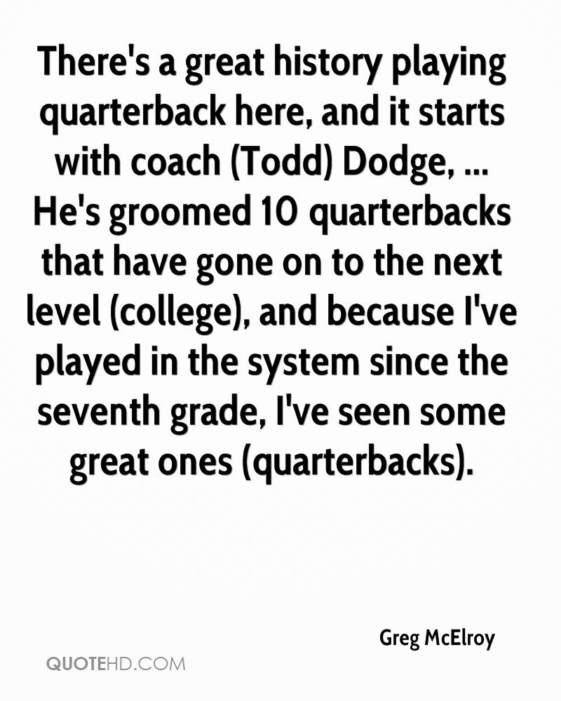 There's a great history playing quarterback here, and it starts with coach (Todd) Dodge, ... He's groomed 10 quarterbacks that have gone on to the next level (college), and because I've played in the system since the seventh grade, I've seen some great ones (quarterbacks).