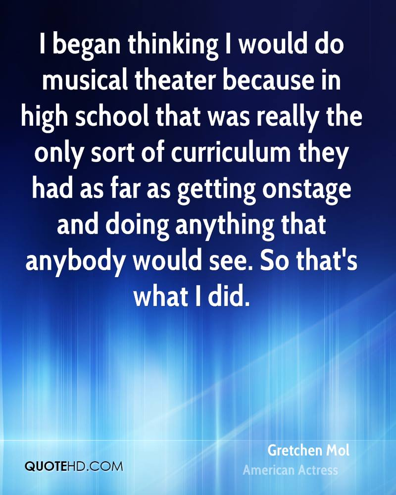 I began thinking I would do musical theater because in high school that was really the only sort of curriculum they had as far as getting onstage and doing anything that anybody would see. So that's what I did.