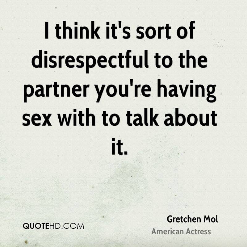 I think it's sort of disrespectful to the partner you're having sex with to talk about it.