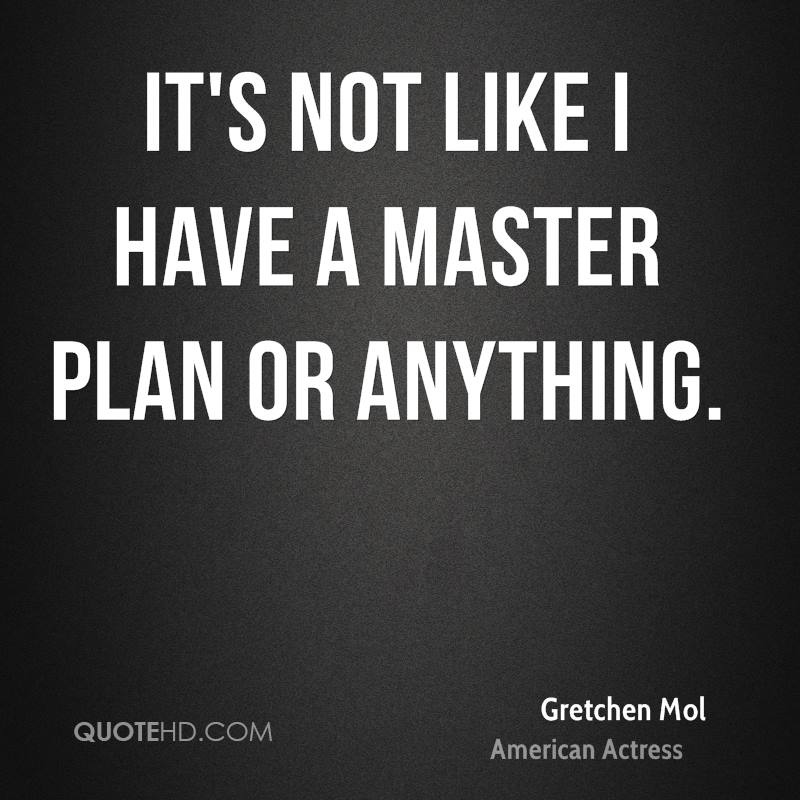 It's not like I have a master plan or anything.