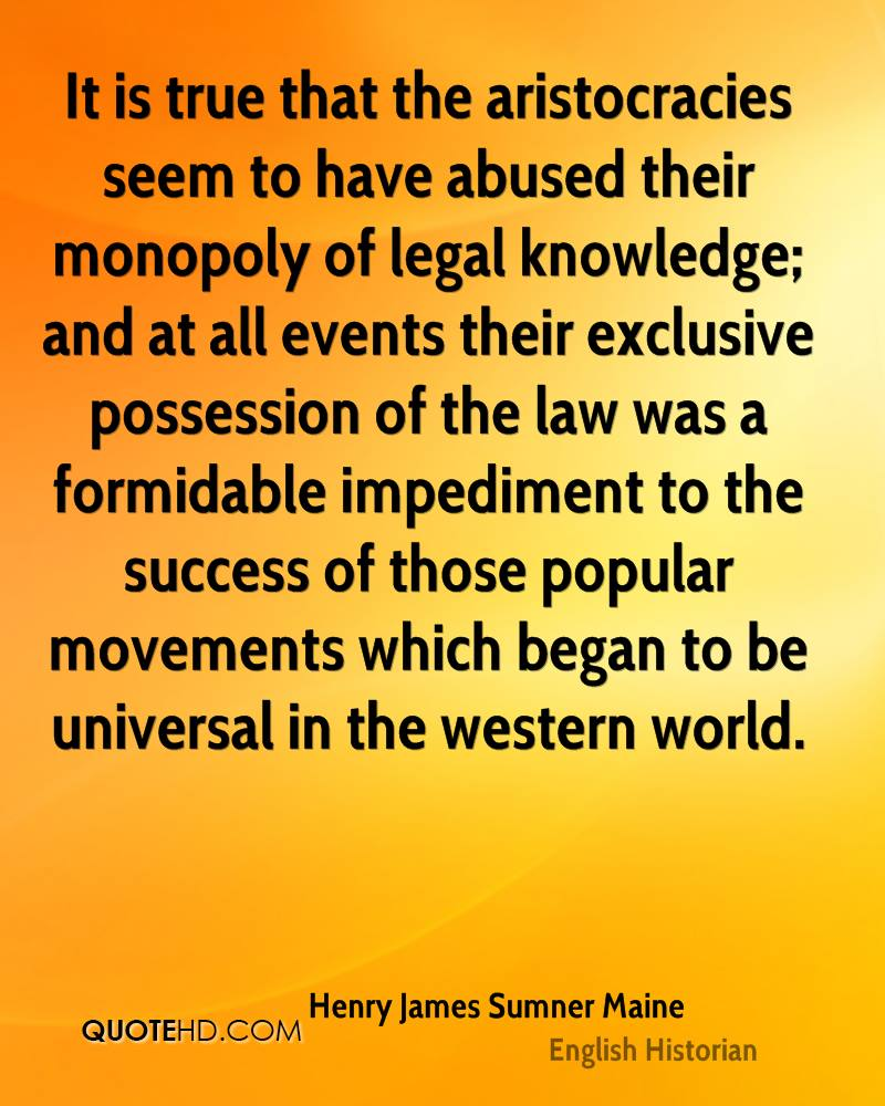 It is true that the aristocracies seem to have abused their monopoly of legal knowledge; and at all events their exclusive possession of the law was a formidable impediment to the success of those popular movements which began to be universal in the western world.