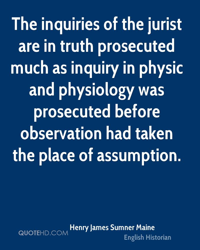 The inquiries of the jurist are in truth prosecuted much as inquiry in physic and physiology was prosecuted before observation had taken the place of assumption.
