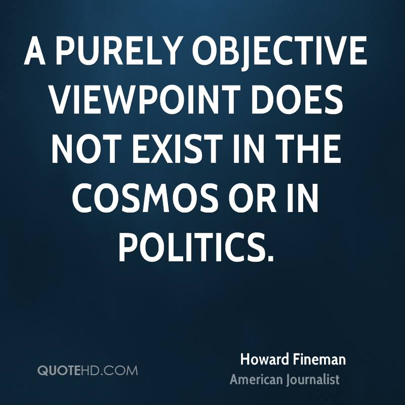 A purely objective viewpoint does not exist in the cosmos or in politics.