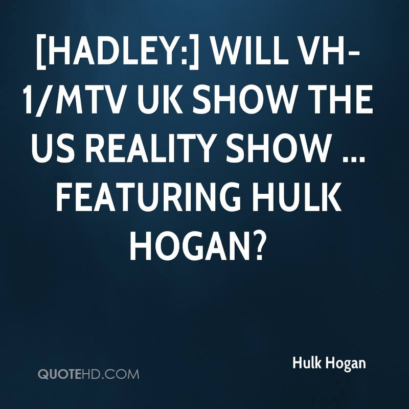 [Hadley:] Will VH-1/MTV UK show the US reality show ... featuring Hulk Hogan?