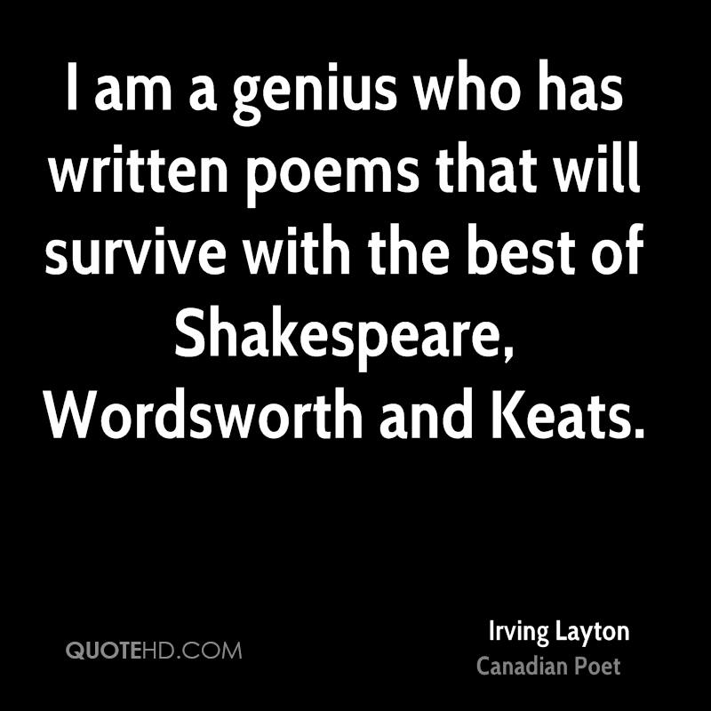 I am a genius who has written poems that will survive with the best of Shakespeare, Wordsworth and Keats.