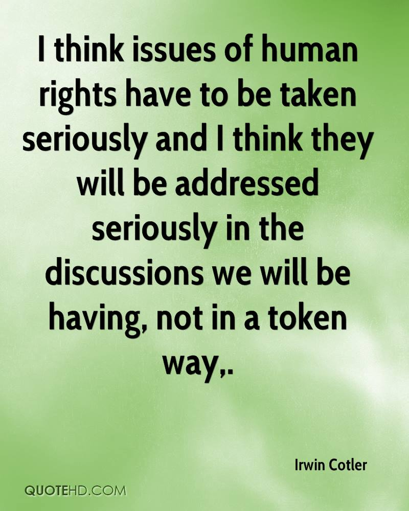 I think issues of human rights have to be taken seriously and I think they will be addressed seriously in the discussions we will be having, not in a token way.