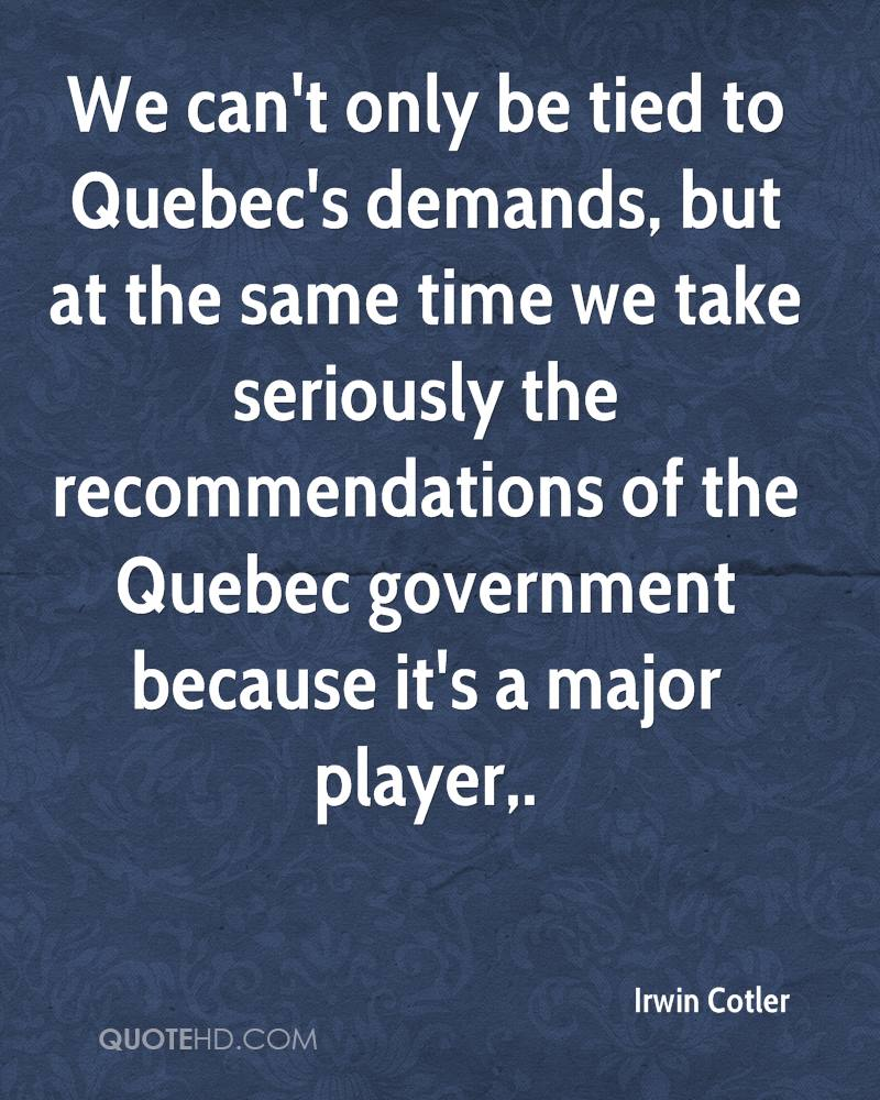 We can't only be tied to Quebec's demands, but at the same time we take seriously the recommendations of the Quebec government because it's a major player.