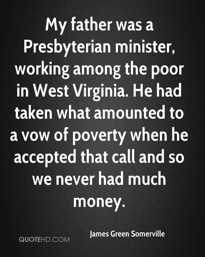 My father was a Presbyterian minister, working among the poor in West Virginia. He had taken what amounted to a vow of poverty when he accepted that call and so we never had much money.