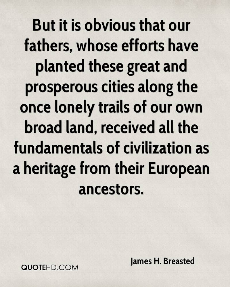 But it is obvious that our fathers, whose efforts have planted these great and prosperous cities along the once lonely trails of our own broad land, received all the fundamentals of civilization as a heritage from their European ancestors.