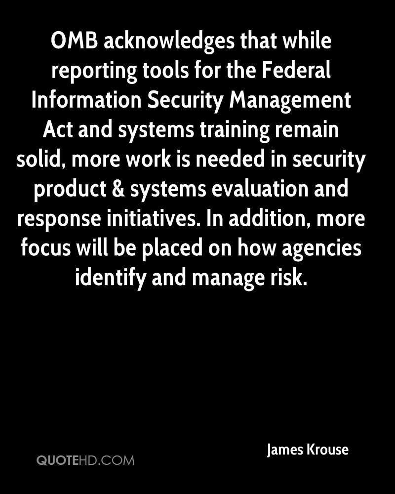 OMB acknowledges that while reporting tools for the Federal Information Security Management Act and systems training remain solid, more work is needed in security product & systems evaluation and response initiatives. In addition, more focus will be placed on how agencies identify and manage risk.