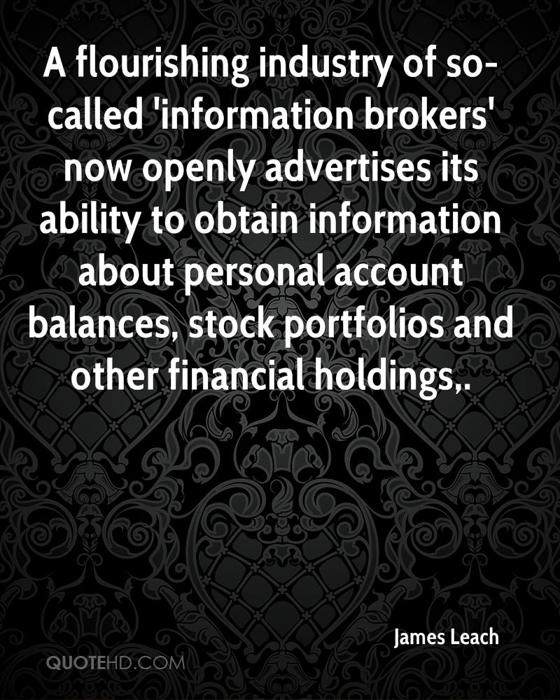 A flourishing industry of so-called 'information brokers' now openly advertises its ability to obtain information about personal account balances, stock portfolios and other financial holdings.