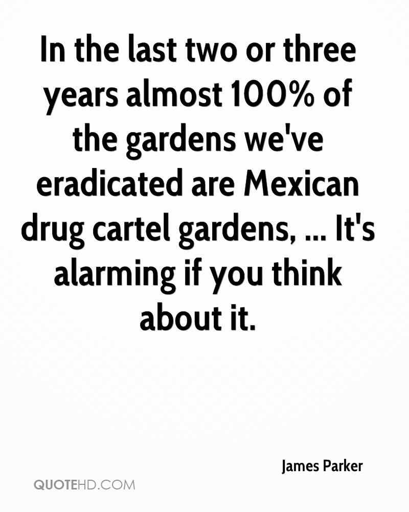 In the last two or three years almost 100% of the gardens we've eradicated are Mexican drug cartel gardens, ... It's alarming if you think about it.