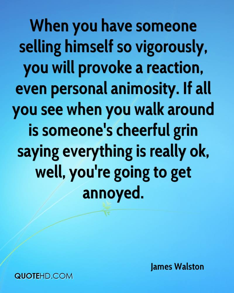 When you have someone selling himself so vigorously, you will provoke a reaction, even personal animosity. If all you see when you walk around is someone's cheerful grin saying everything is really ok, well, you're going to get annoyed.