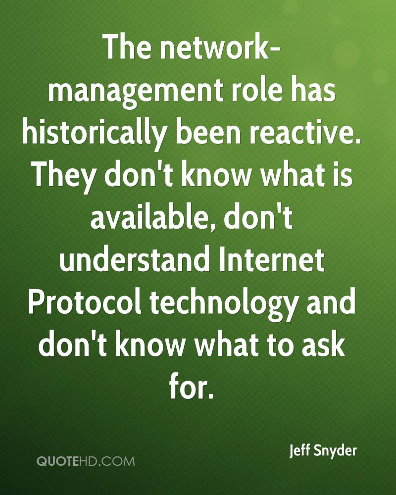 The network-management role has historically been reactive. They don't know what is available, don't understand Internet Protocol technology and don't know what to ask for.