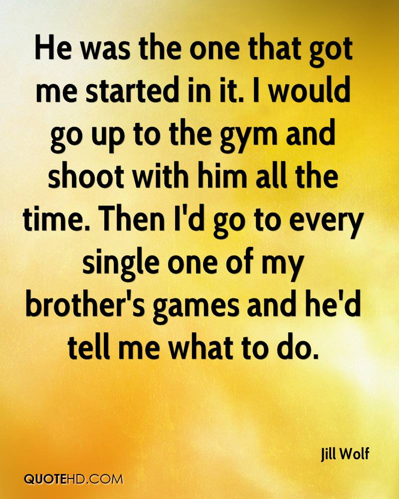He was the one that got me started in it. I would go up to the gym and shoot with him all the time. Then I'd go to every single one of my brother's games and he'd tell me what to do.