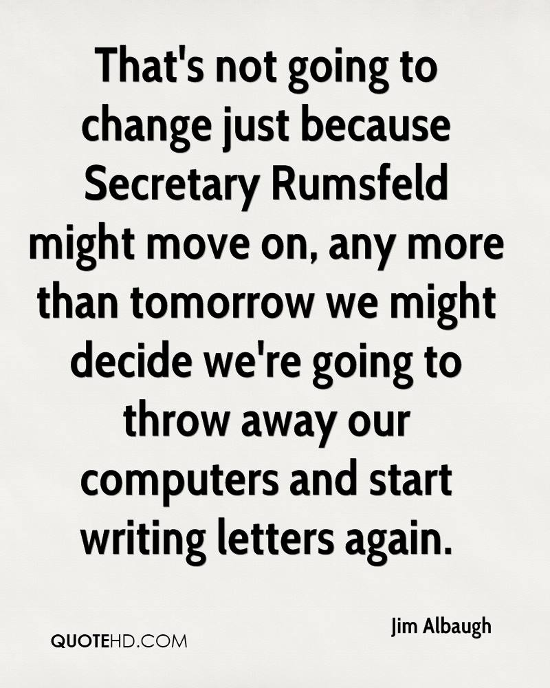 That's not going to change just because Secretary Rumsfeld might move on, any more than tomorrow we might decide we're going to throw away our computers and start writing letters again.